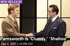 Farnsworth is 'Clumsy,' 'Shallow'