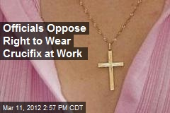 Officials Oppose Right to Wear Crucifix at Work