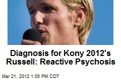 Diagnosis for Kony 2012's Russell: Reactive Psychosis