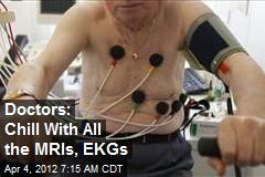 Doctors: Chill With All the MRIs, EKGs