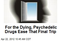For the Dying, Psychedelic Drugs Ease That Final Trip