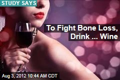 To Fight Bone Loss, Drink ... Wine