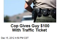 Cop Gives Guy $100 With Traffic Ticket