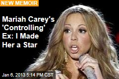 Mariah Carey's Ex Says He Made Her a Star