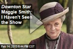 Downton Star Maggie Smith: I Haven't Seen the Show