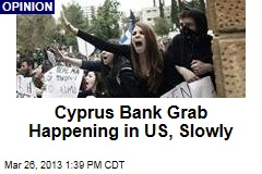 Cyprus Bank Grab Happening in US, Slowly