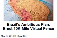Brazil's Ambitious Plan: Erect 10K-Mile Virtual Fence