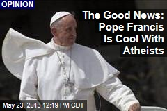 The Good News: Pope Francis Is Cool With Atheists