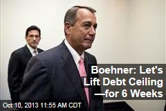 Boehner: Let's Lift Debt Ceiling —for 6 Weeks