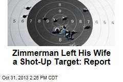 Zimmerman Left His Wife a Shot-Up Target: Report