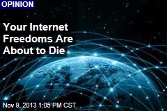 Your Internet Freedoms Are About to Die