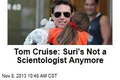 Tom Cruise: Suri's Not a Scientologist Anymore
