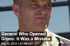 General Who Opened Gitmo: It Was a Mistake