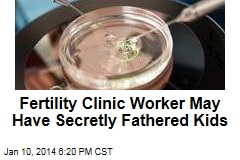 Fertility Clinic Worker May Have Secretly Fathered Kids