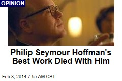 Philip Seymour Hoffman's Best Work Died With Him