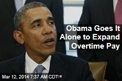 Obama Goes It Alone to Expand Overtime Pay