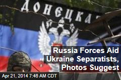 Russia Forces Aid Ukraine Separatists, Photos Suggest