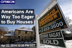 Americans Are Way Too Eager to Buy Houses