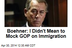 Boehner: I Didn't Mean to Mock GOPers on Immigration
