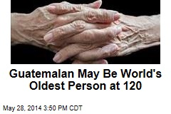 Guatemalan May Be World's Oldest Person at 120