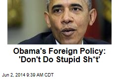 Obama's Foreign Policy: 'Don't Do Stupid Sh*t'