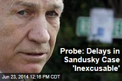 Probe: Delays in Sandusky Case 'Inexcusable'