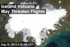 Iceland Volcano May Threaten Flights