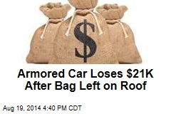 Armored Car Loses $21K After Bag Left on Roof