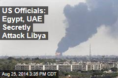 US Officials: Egypt, UAE Secretly Attack Libya