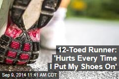 12-Toed Runner: 'Hurts Every Time I Put My Shoes On'