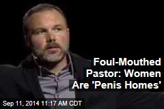 Foul-Mouthed Pastor: Women Are 'Penis Homes'