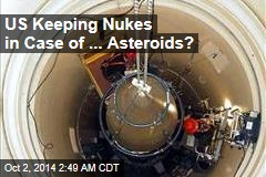 US Keeping Nukes in Case of ... Asteroids?