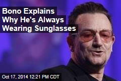 Bono Explains Why He's Always Wearing Sunglasses
