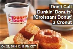 Don't Call Dunkin' Donuts' 'Croissant Donut' a Cronut