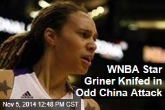 WNBA Star Griner Knifed in Odd China Attack