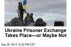 Ukraine Prisoner Exchange Takes Place—or Maybe Not