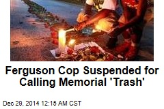 Ferguson Cop Suspended for Calling Memorial 'Trash'