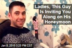 Ladies, This Guy Is Inviting You Along on His Honeymoon