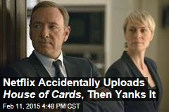 Netflix Accidentally Uploads House of Cards , Then Yanks It