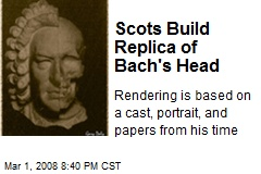 Scots Build Replica of Bach's Head