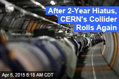 After 2-Year Hiatus, CERN's Collider Rolls Again