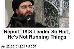 Report: ISIS Leader So Hurt, He's Not Running Things