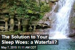 The Solution to Your Sleep Woes: a Waterfall?