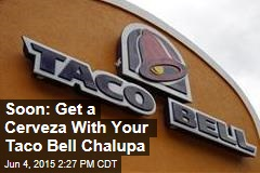 Soon: Get a Cerveza With Your Taco Bell Chalupa