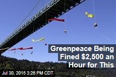 Greenpeace Being Fined $2,500 an Hour for This