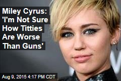 Miley Cyrus: 'I'm Not Sure How Titties Are Worse Than Guns'