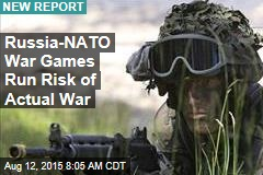 Russia-NATO War Games Run Risk of Actual War