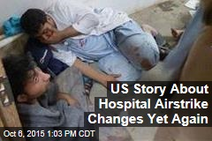 US Story About Hospital Airstrike Changes Yet Again