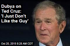 Dubya on Ted Cruz: 'I Just Don't Like the Guy'