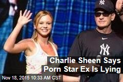 Charlie Sheen Says Porn Star Ex Is Lying
